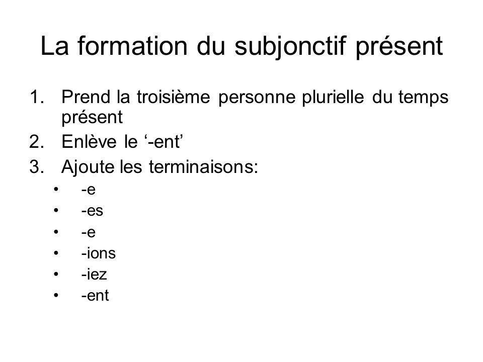 La formation du subjonctif présent 1.Prend la troisième personne plurielle du temps présent 2.Enlève le '-ent' 3.Ajoute les terminaisons: -e -es -e -ions -iez -ent