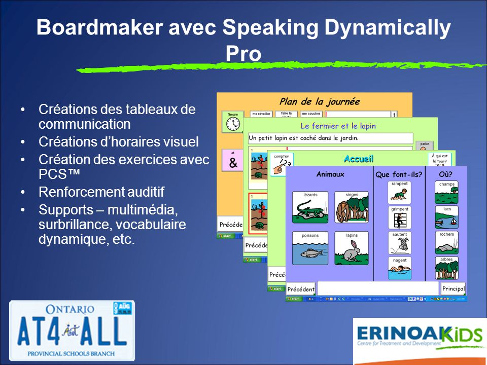 Boardmaker avec Speaking Dynamically Pro Créations des tableaux de communication Créations d'horaires visuel Création des exercices avec PCS™ Renforcement auditif Supports – multimédia, surbrillance, vocabulaire dynamique, etc.
