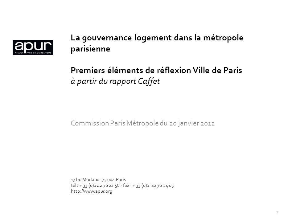 La gouvernance logement dans la métropole parisienne Premiers éléments de réflexion Ville de Paris à partir du rapport Caffet Commission Paris Métropole du 20 janvier 2012 17 bd Morland- 75 004 Paris tél : + 33 (0)1 42 76 22 58 - fax : + 33 (0)1 42 76 24 05 http://www.apur.org 1