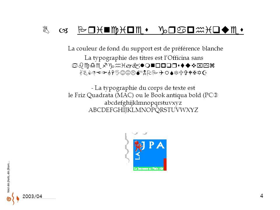 4  – Principes graphiques L a couleur de fond du support est de préférence blanche La typographie des titres est l'Officina sans abcdefghijklmnopqrstuvxyz ABCDEFGHIJKLMNOPQRSTUVWXYZ - La typographie du corps de texte est le Friz Quadrata (MAC) ou le Book antiqua bold (PC ) abcdefghijklmnopqrstuvxyz ABCDEFGHIJKLMNOPQRSTUVWXYZ 2003/04