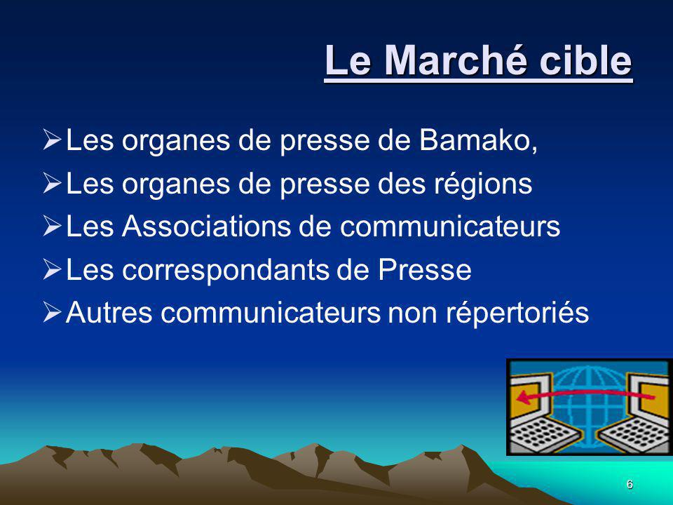 6 Le Marché cible Le Marché cible  Les organes de presse de Bamako,  Les organes de presse des régions  Les Associations de communicateurs  Les co