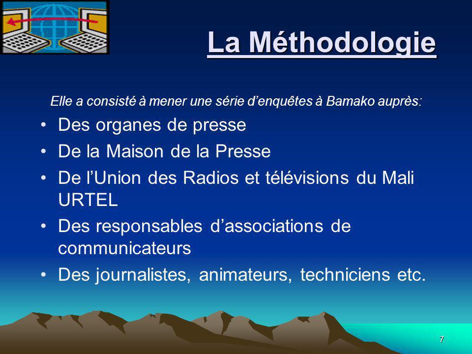 7 La Méthodologie La Méthodologie Elle a consisté à mener une série d'enquêtes à Bamako auprès: Des organes de presse De la Maison de la Presse De l'Union des Radios et télévisions du Mali URTEL Des responsables d'associations de communicateurs Des journalistes, animateurs, techniciens etc.
