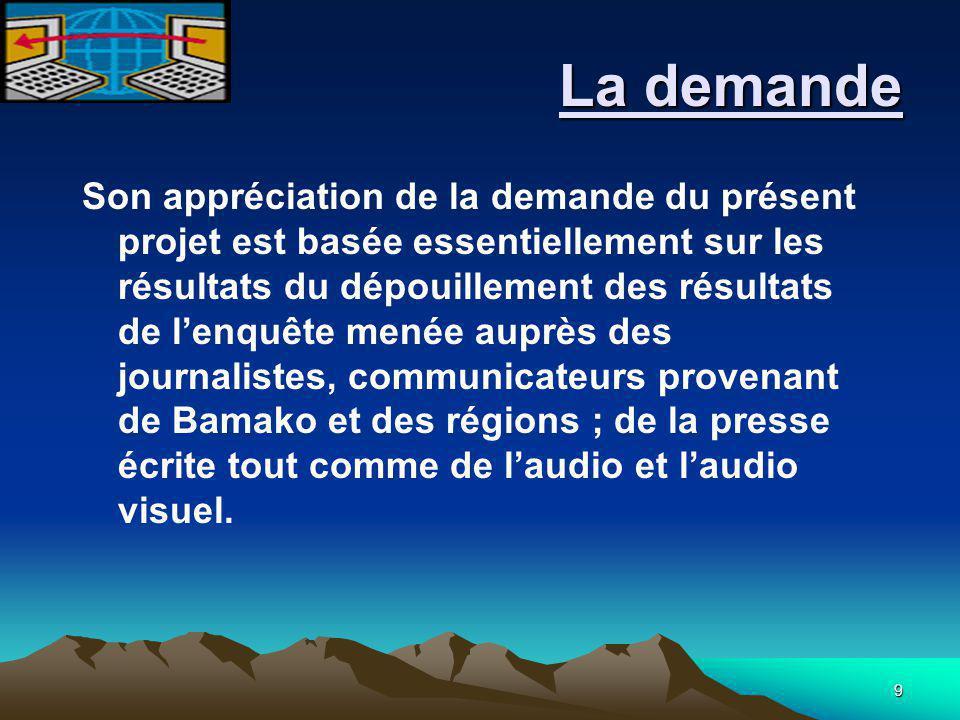 9 La demande La demande Son appréciation de la demande du présent projet est basée essentiellement sur les résultats du dépouillement des résultats de l'enquête menée auprès des journalistes, communicateurs provenant de Bamako et des régions ; de la presse écrite tout comme de l'audio et l'audio visuel.