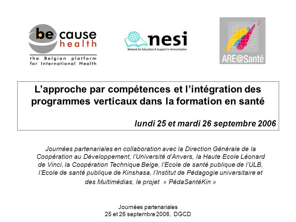 Journées partenariales 25 et 26 septembre 2006, DGCD L'approche par compétences et l'intégration des programmes verticaux dans la formation en santé lundi 25 et mardi 26 septembre 2006 Journées partenariales en collaboration avec la Direction Générale de la Coopération au Développement, l'Université d'Anvers, la Haute Ecole Léonard de Vinci, la Coopération Technique Belge, l'Ecole de santé publique de l'ULB, l'Ecole de santé publique de Kinshasa, l'Institut de Pédagogie universitaire et des Multimédias, le projet « PédaSantéKin »