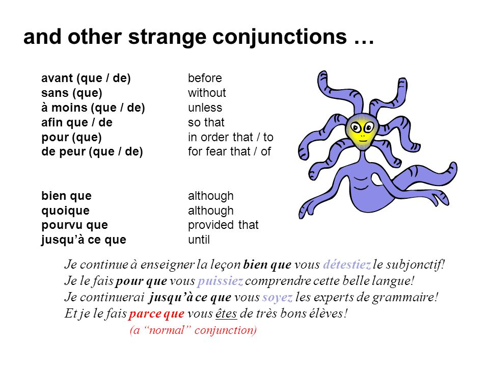 and other strange conjunctions … avant (que / de)before sans (que)without à moins (que / de)unless afin que / deso that pour (que)in order that / to de peur (que / de)for fear that / of bien que although quoique although pourvu queprovided that jusqu'à ce queuntil Je continue à enseigner la leçon bien que vous détestiez le subjonctif.