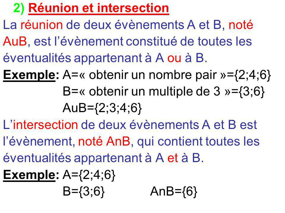 2) Réunion et intersection La réunion de deux évènements A et B, noté AuB, est l'évènement constitué de toutes les éventualités appartenant à A ou à B.