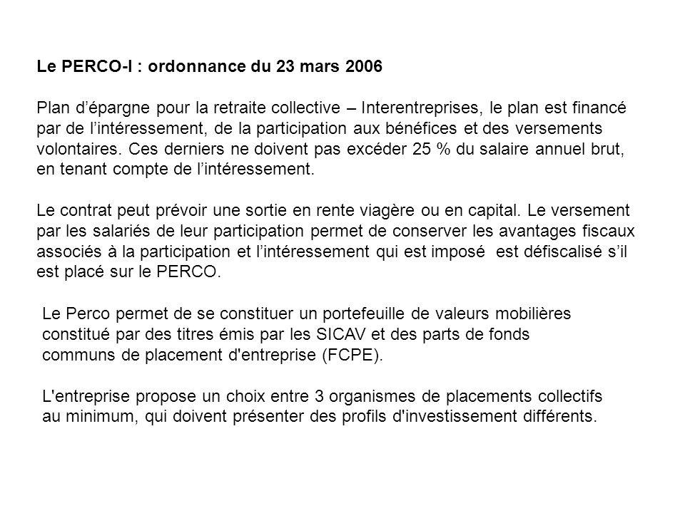 Le PERCO-I : ordonnance du 23 mars 2006 Plan d'épargne pour la retraite collective – Interentreprises, le plan est financé par de l'intéressement, de la participation aux bénéfices et des versements volontaires.