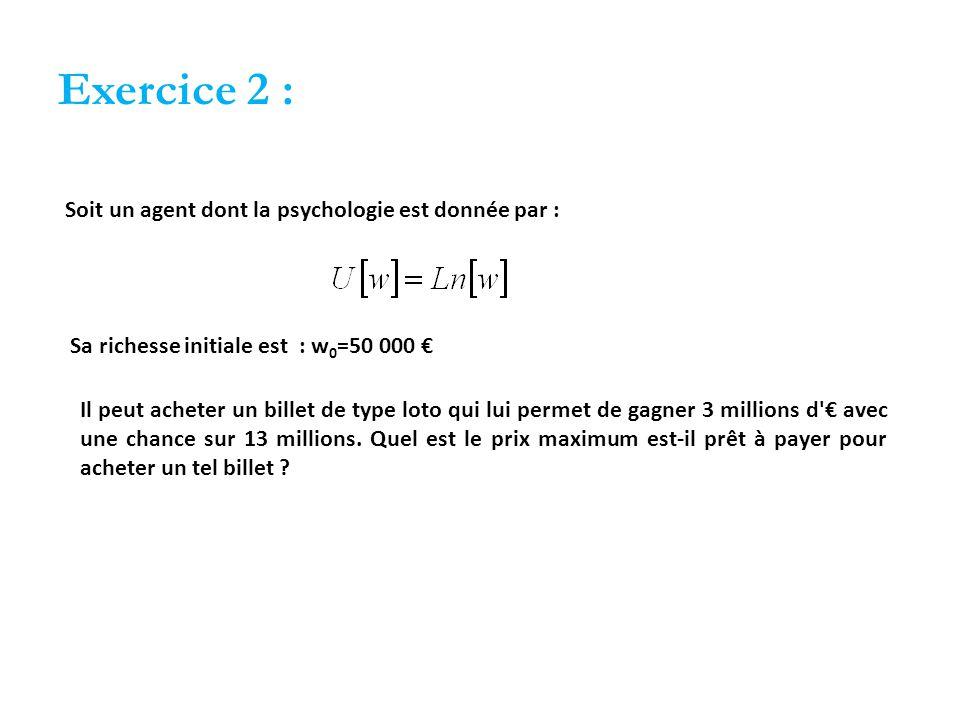 Exercice 2 : Soit un agent dont la psychologie est donnée par : Sa richesse initiale est : w 0 =50 000 € Il peut acheter un billet de type loto qui lui permet de gagner 3 millions d € avec une chance sur 13 millions.