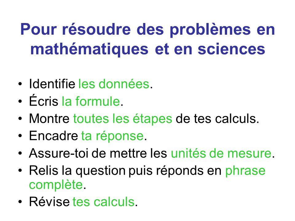 Pour résoudre des problèmes en mathématiques et en sciences Identifie les données. Écris la formule. Montre toutes les étapes de tes calculs. Encadre