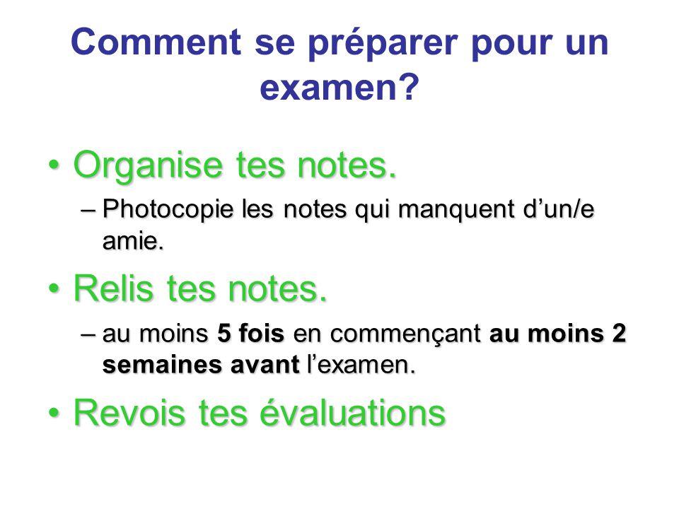 Comment se préparer pour un examen? Organise tes notes.Organise tes notes. –Photocopie les notes qui manquent d'un/e amie. Relis tes notes.Relis tes n