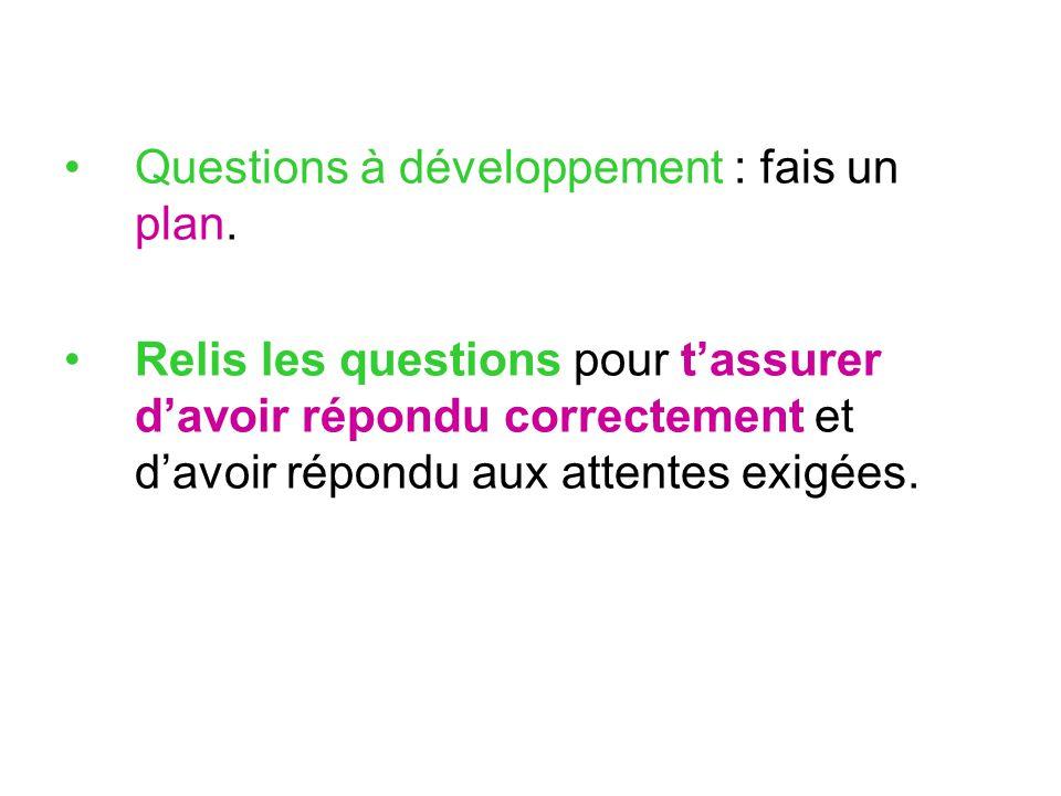 Questions à développement : fais un plan. Relis les questions pour t'assurer d'avoir répondu correctement et d'avoir répondu aux attentes exigées.