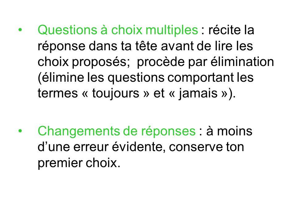 Questions à choix multiples : récite la réponse dans ta tête avant de lire les choix proposés; procède par élimination (élimine les questions comporta