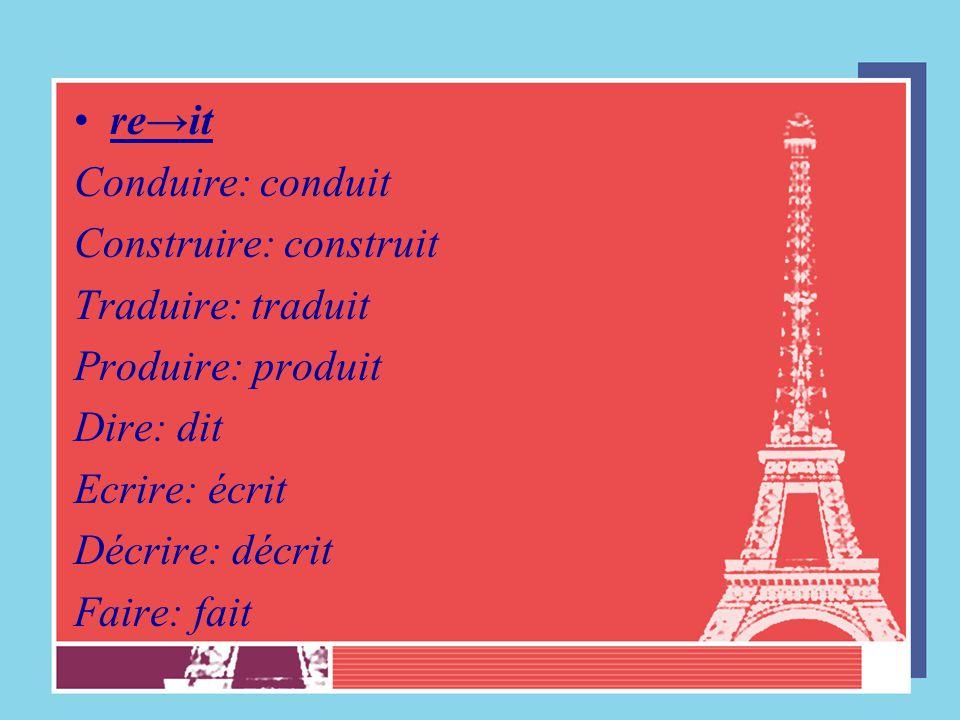 re→it Conduire: conduit Construire: construit Traduire: traduit Produire: produit Dire: dit Ecrire: écrit Décrire: décrit Faire: fait