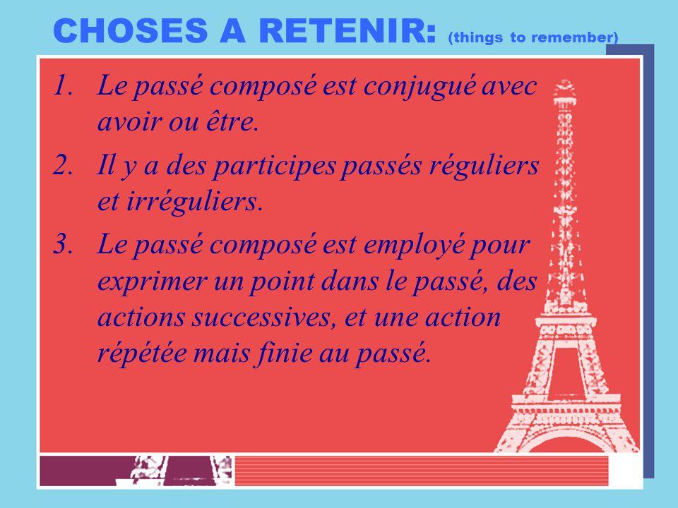 CHOSES A RETENIR: (things to remember) 1.Le passé composé est conjugué avec avoir ou être. 2.Il y a des participes passés réguliers et irréguliers. 3.