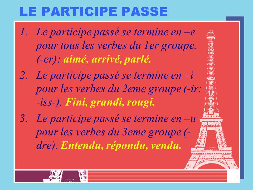 LE PARTICIPE PASSE 1.Le participe passé se termine en –e pour tous les verbes du 1er groupe. (-er): aimé, arrivé, parlé. 2.Le participe passé se termi