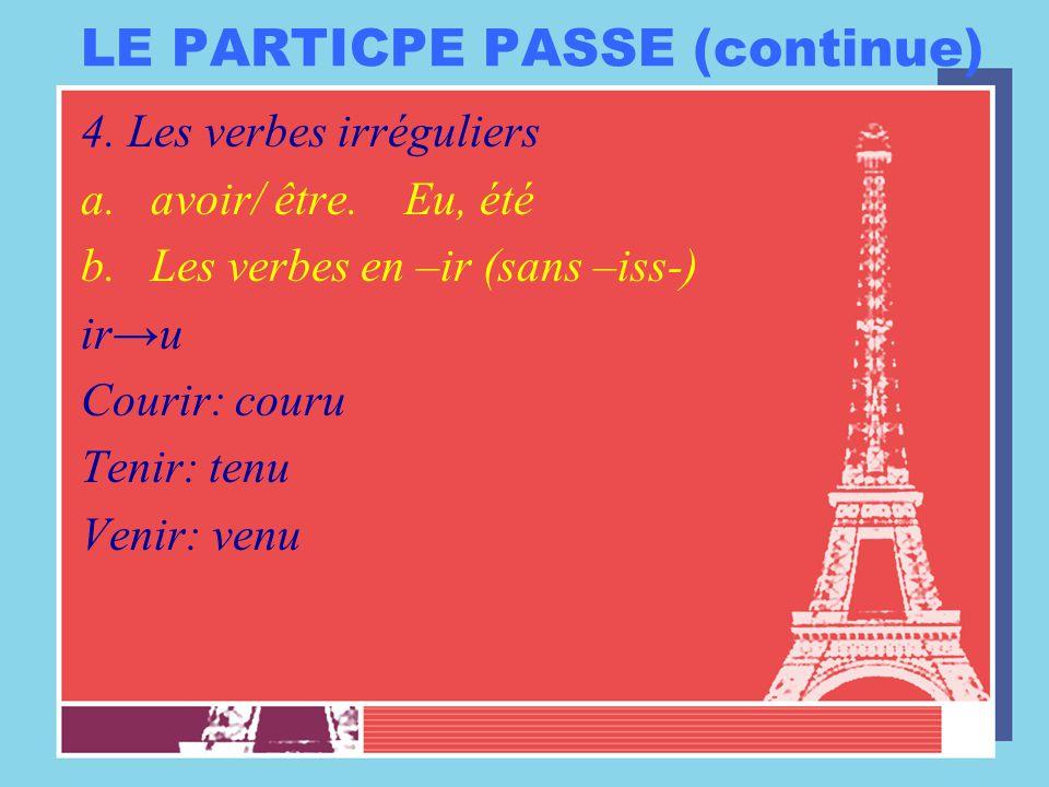 LE PARTICPE PASSE (continue) 4. Les verbes irréguliers a.avoir/ être. Eu, été b.Les verbes en –ir (sans –iss-) ir→u Courir: couru Tenir: tenu Venir: v
