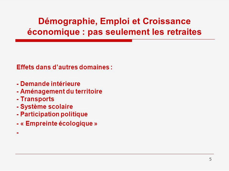 Démographie, Emploi et Croissance économique : pas seulement les retraites Effets dans d'autres domaines : - Demande intérieure - Aménagement du territoire - Transports - Système scolaire - Participation politique - « Empreinte écologique » - 5