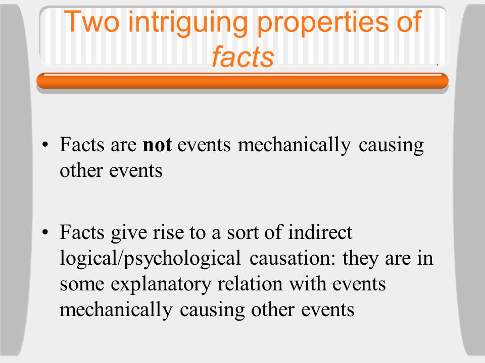 Two intriguing properties of facts Facts are not events mechanically causing other events Facts give rise to a sort of indirect logical/psychological causation: they are in some explanatory relation with events mechanically causing other events