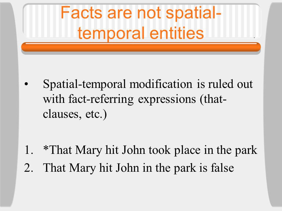 Facts are not spatial- temporal entities Spatial-temporal modification is ruled out with fact-referring expressions (that- clauses, etc.) 1.*That Mary hit John took place in the park 2.That Mary hit John in the park is false