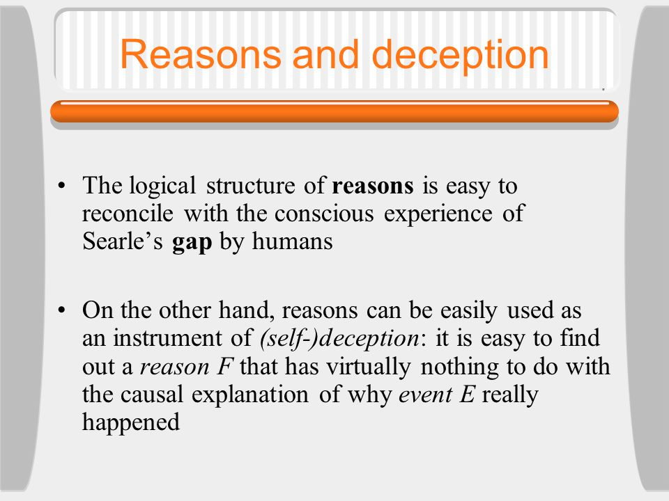 Reasons and deception The logical structure of reasons is easy to reconcile with the conscious experience of Searle's gap by humans On the other hand, reasons can be easily used as an instrument of (self-)deception: it is easy to find out a reason F that has virtually nothing to do with the causal explanation of why event E really happened