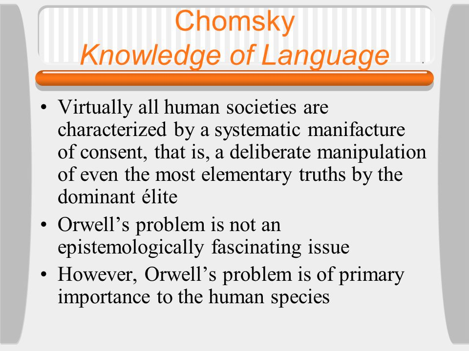 Virtually all human societies are characterized by a systematic manifacture of consent, that is, a deliberate manipulation of even the most elementary truths by the dominant élite Orwell's problem is not an epistemologically fascinating issue However, Orwell's problem is of primary importance to the human species Chomsky Knowledge of Language