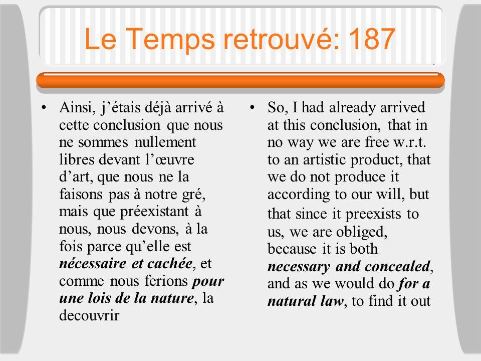 Le Temps retrouvé: 187 Ainsi, j'étais déjà arrivé à cette conclusion que nous ne sommes nullement libres devant l'œuvre d'art, que nous ne la faisons pas à notre gré, mais que préexistant à nous, nous devons, à la fois parce qu'elle est nécessaire et cachée, et comme nous ferions pour une lois de la nature, la decouvrir So, I had already arrived at this conclusion, that in no way we are free w.r.t.