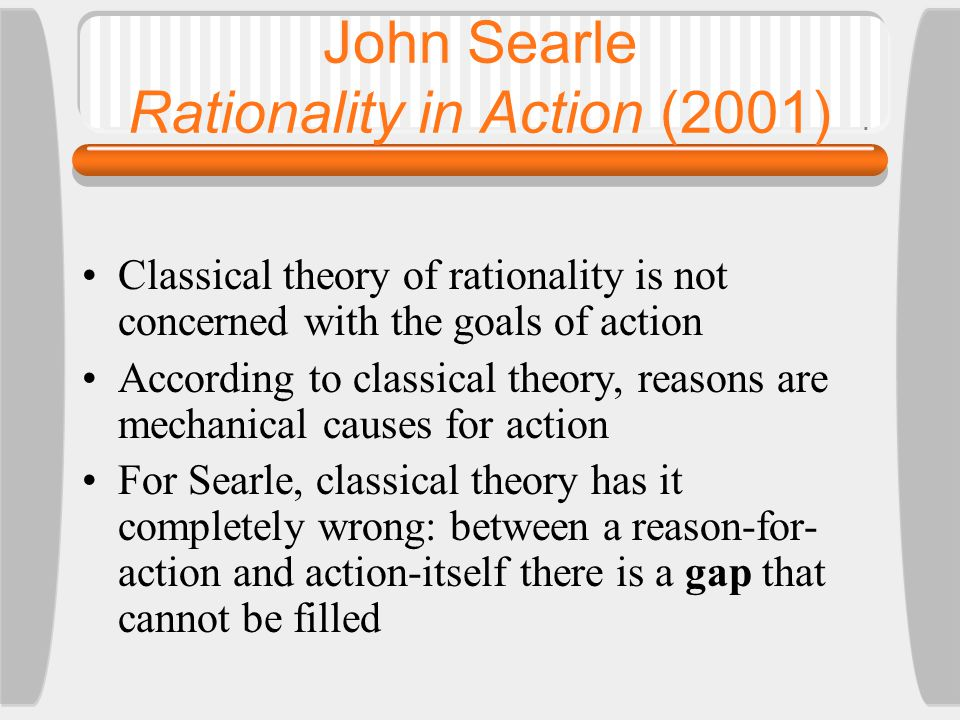 John Searle Rationality in Action (2001) Classical theory of rationality is not concerned with the goals of action According to classical theory, reasons are mechanical causes for action For Searle, classical theory has it completely wrong: between a reason-for- action and action-itself there is a gap that cannot be filled
