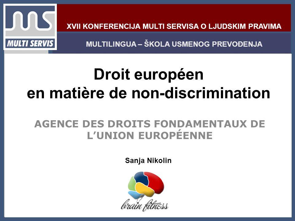 XVII KONFERENCIJA MULTI SERVISA O LJUDSKIM PRAVIMA MULTILINGUA – ŠKOLA USMENOG PREVOĐENJA Sanja Nikolin Droit européen en matière de non-discrimination AGENCE DES DROITS FONDAMENTAUX DE L'UNION EUROPÉENNE