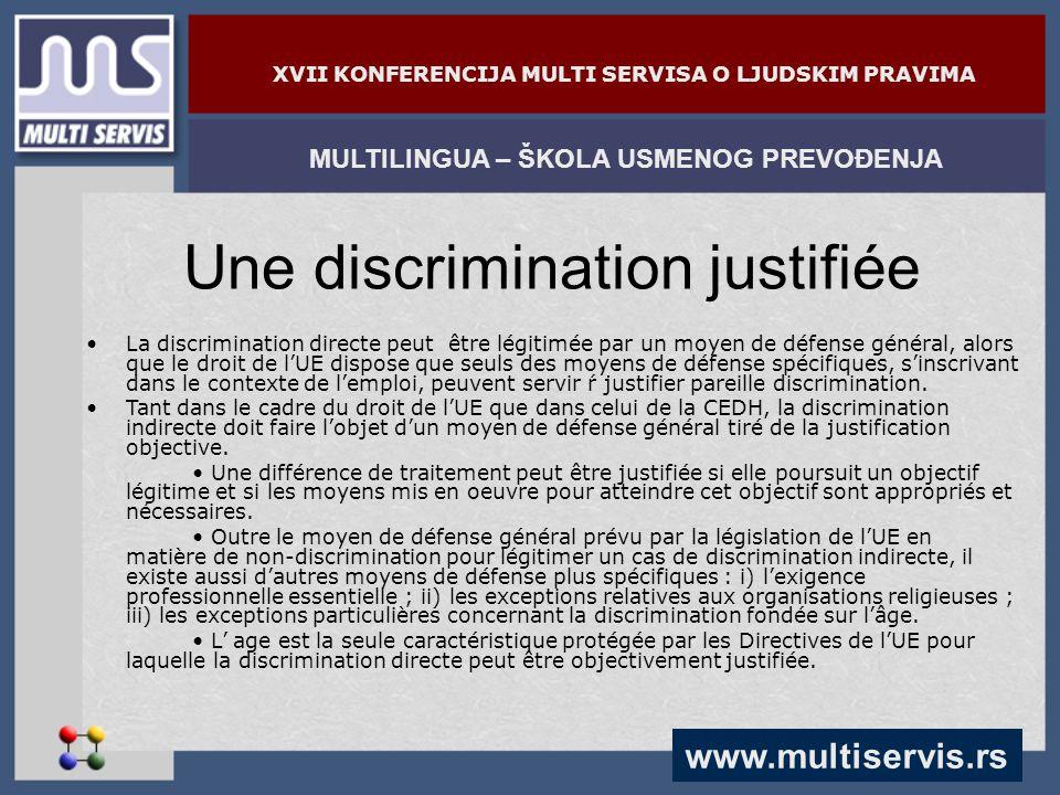 www.multiservis.rs MULTILINGUA – ŠKOLA USMENOG PREVOĐENJA XVII KONFERENCIJA MULTI SERVISA O LJUDSKIM PRAVIMA Une discrimination justifiée La discrimination directe peut être légitimée par un moyen de défense général, alors que le droit de l'UE dispose que seuls des moyens de défense spécifiques, s'inscrivant dans le contexte de l'emploi, peuvent servir ŕ justifier pareille discrimination.