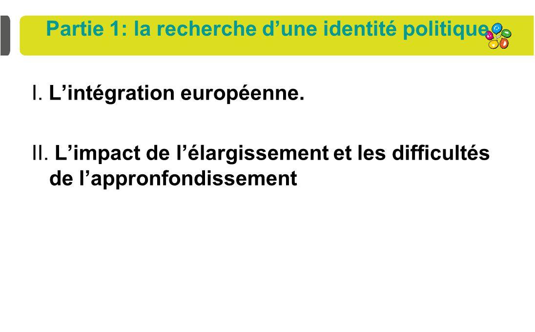 Partie 1: la recherche d'une identité politique I. L'intégration européenne. II. L'impact de l'élargissement et les difficultés de l'appronfondissemen