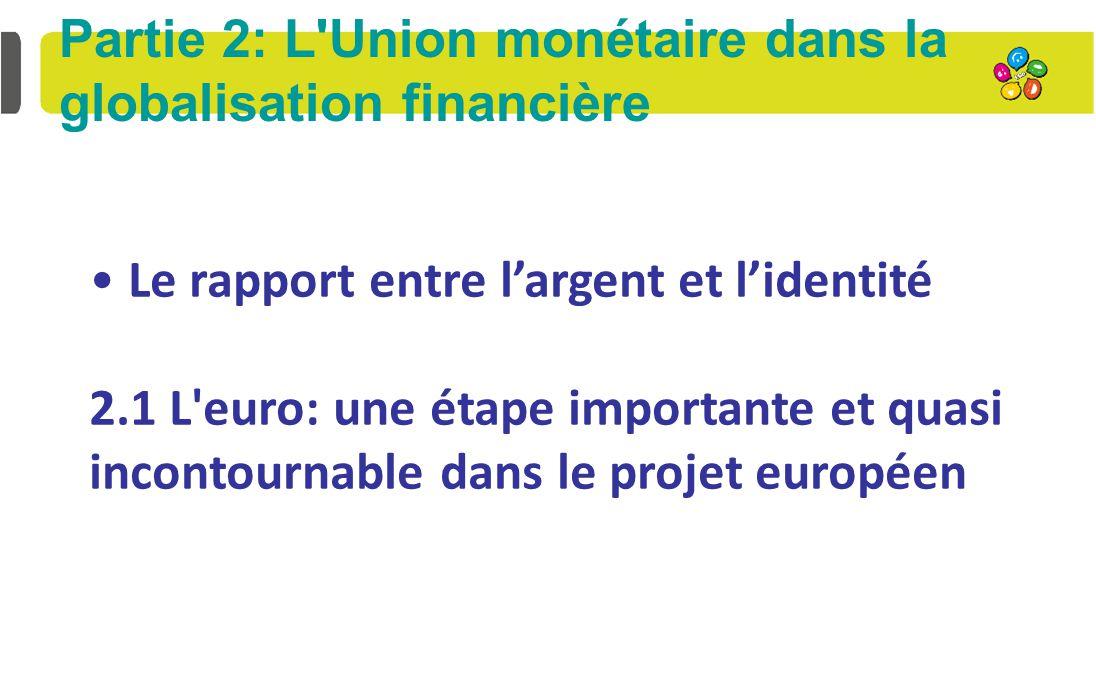 Partie 2: L Union monétaire dans la globalisation financière Le rapport entre l'argent et l'identité 2.1 L euro: une étape importante et quasi incontournable dans le projet européen