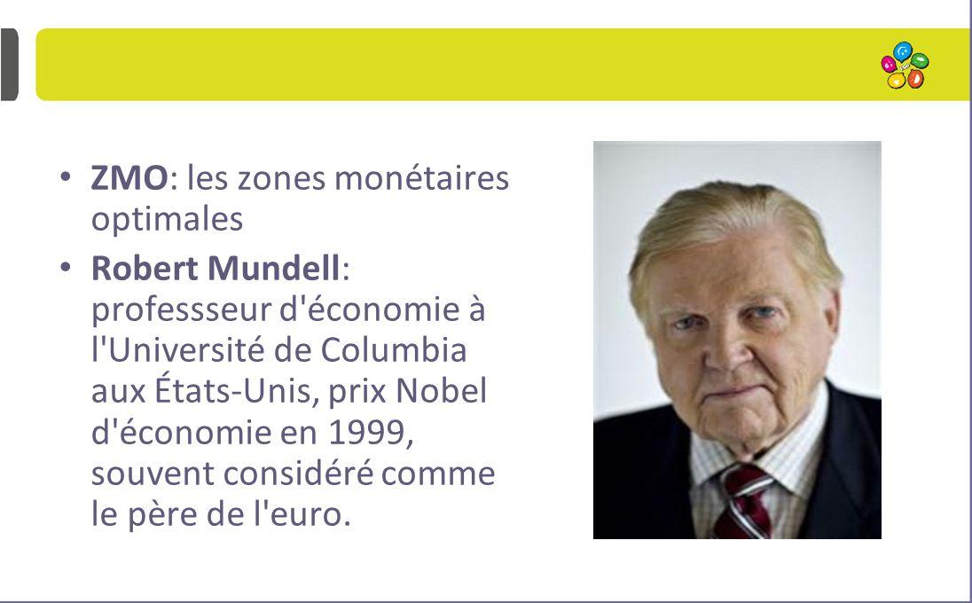 ZMO: les zones monétaires optimales Robert Mundell: professseur d'économie à l'Université de Columbia aux États-Unis, prix Nobel d'économie en 1999, s