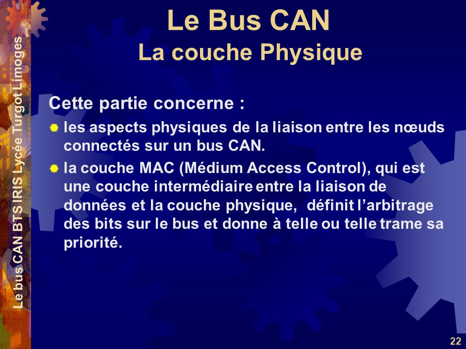 Le Bus CAN Le bus CAN BTS IRIS Lycée Turgot Limoges 22 La couche Physique Cette partie concerne :  les aspects physiques de la liaison entre les nœud