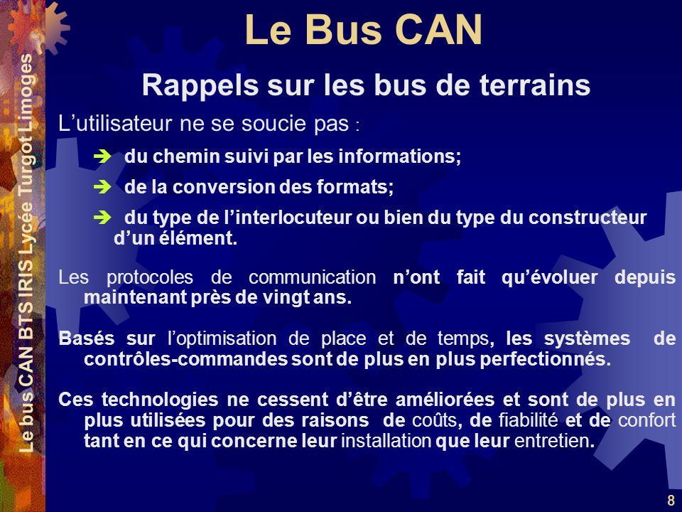 Le Bus CAN Le bus CAN BTS IRIS Lycée Turgot Limoges 8 L'utilisateur ne se soucie pas :  du chemin suivi par les informations;  de la conversion des formats;  du type de l'interlocuteur ou bien du type du constructeur d'un élément.