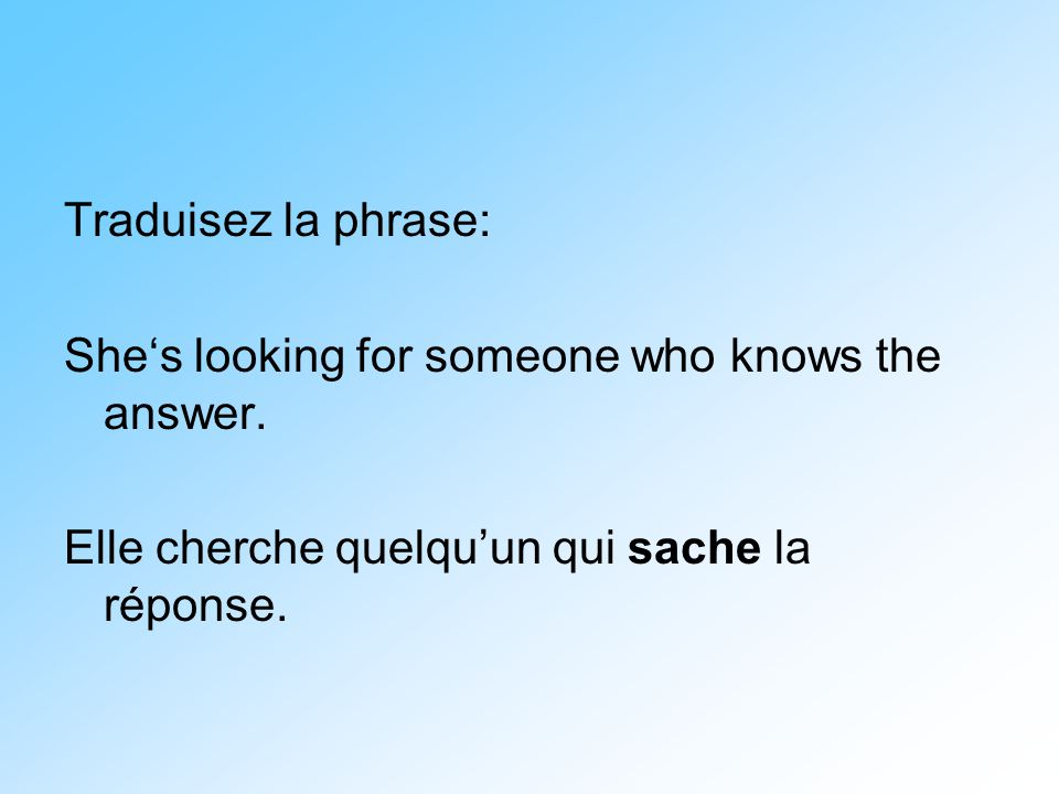 Traduisez la phrase: She's looking for someone who knows the answer.