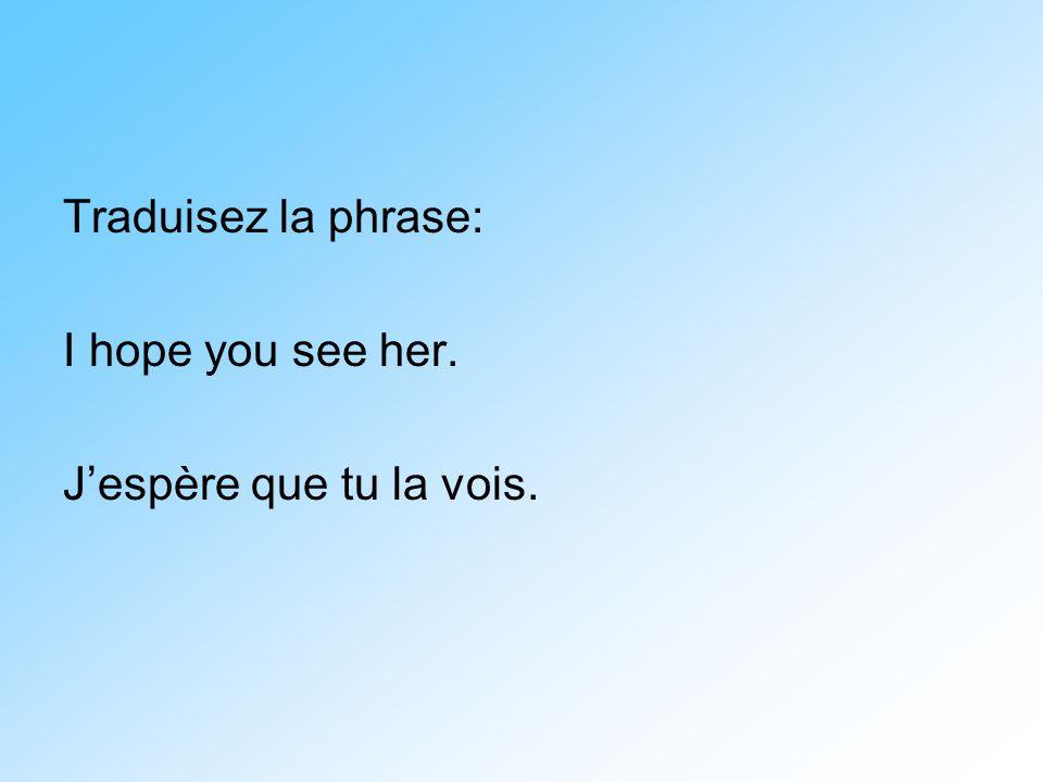 Traduisez la phrase: I hope you see her. J'espère que tu la vois.