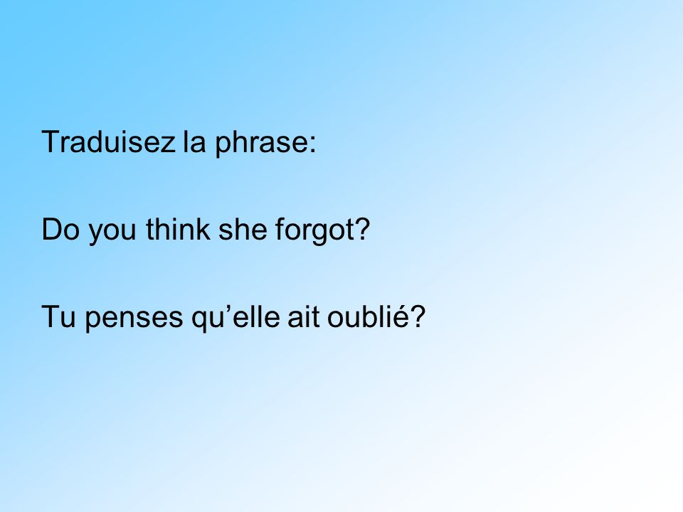 Traduisez la phrase: Do you think she forgot? Tu penses qu'elle ait oublié?