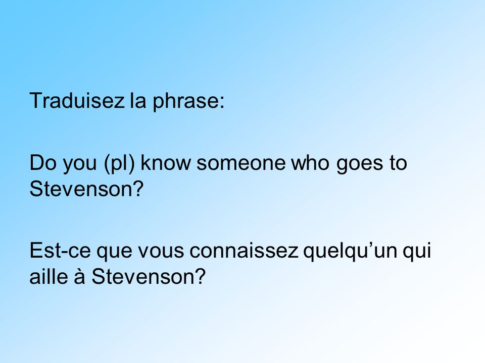 Traduisez la phrase: Do you (pl) know someone who goes to Stevenson.