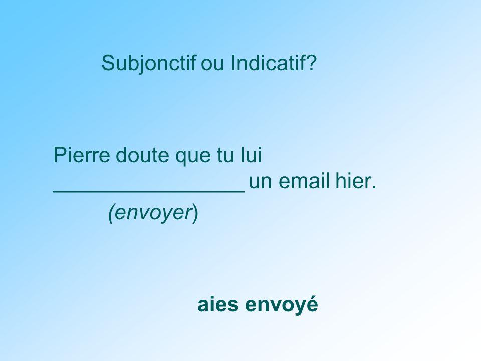Subjonctif ou Indicatif. Pierre doute que tu lui ________________ un email hier.