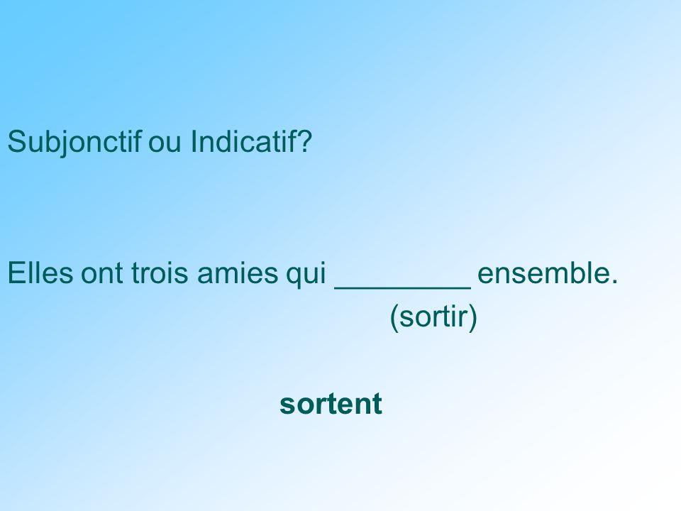 Subjonctif ou Indicatif Elles ont trois amies qui ________ ensemble. (sortir) sortent