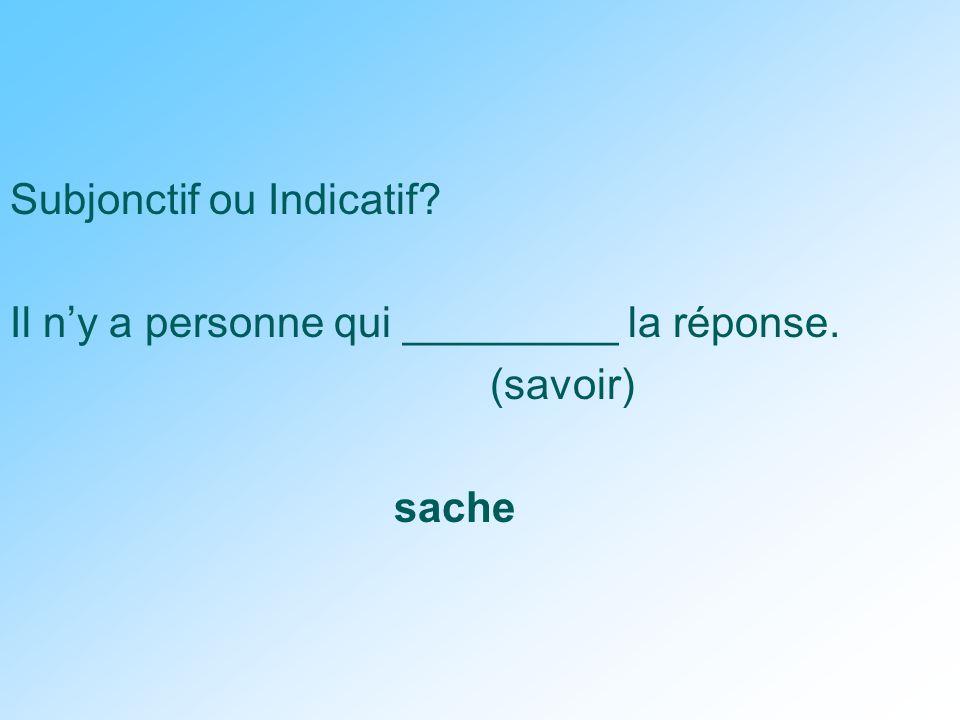 Subjonctif ou Indicatif Il n'y a personne qui _________ la réponse. (savoir) sache
