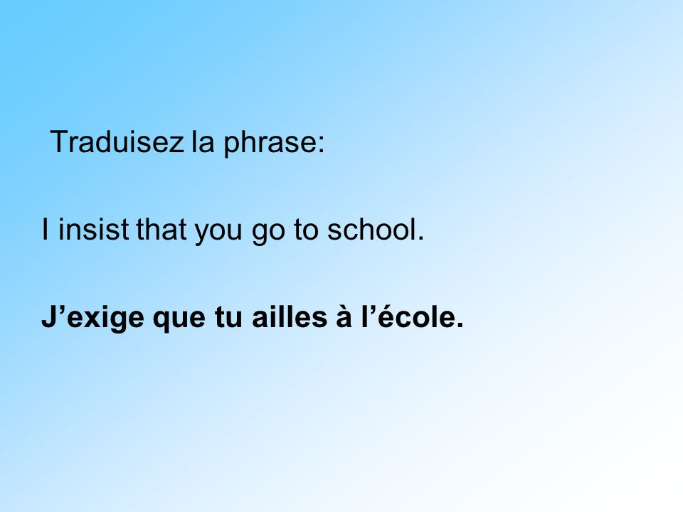 Traduisez la phrase: I insist that you go to school. J'exige que tu ailles à l'école.
