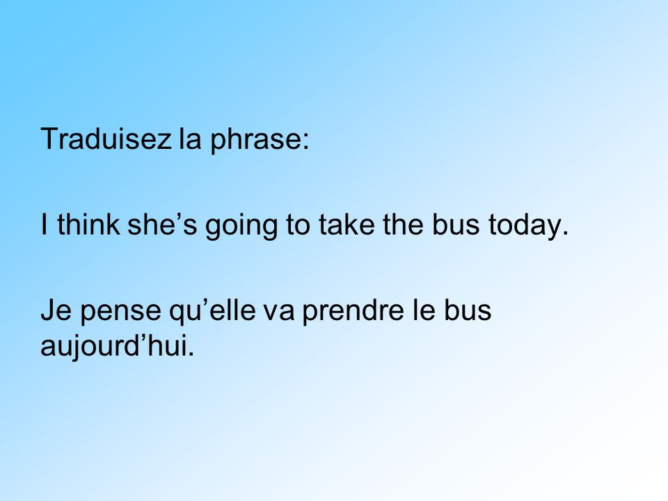 Traduisez la phrase: I think she's going to take the bus today.