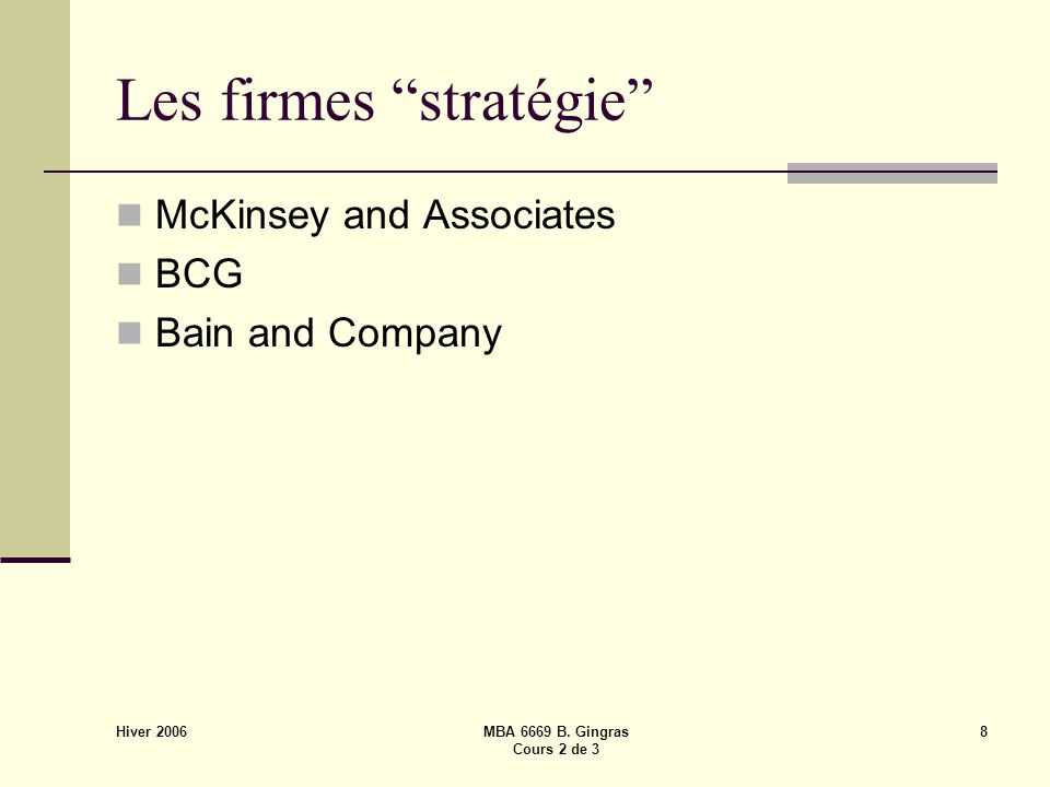 "Hiver 2006 MBA 6669 B. Gingras Cours 2 de 3 8 Les firmes ""stratégie"" McKinsey and Associates BCG Bain and Company"