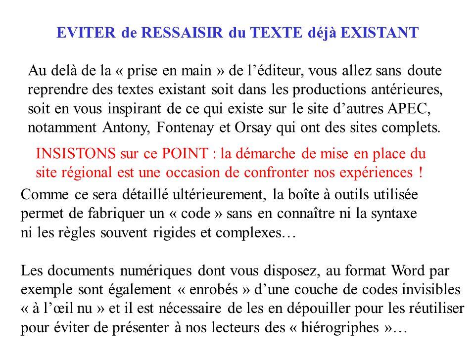 EVITER de RESSAISIR du TEXTE déjà EXISTANT Comme ce sera détaillé ultérieurement, la boîte à outils utilisée permet de fabriquer un « code » sans en connaître ni la syntaxe ni les règles souvent rigides et complexes… Les documents numériques dont vous disposez, au format Word par exemple sont également « enrobés » d'une couche de codes invisibles « à l'œil nu » et il est nécessaire de les en dépouiller pour les réutiliser pour éviter de présenter à nos lecteurs des « hiérogriphes »… Au delà de la « prise en main » de l'éditeur, vous allez sans doute reprendre des textes existant soit dans les productions antérieures, soit en vous inspirant de ce qui existe sur le site d'autres APEC, notamment Antony, Fontenay et Orsay qui ont des sites complets.