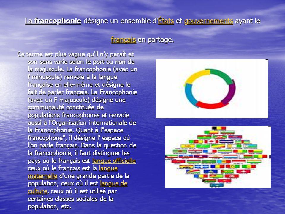 La francophonie désigne un ensemble d'États et gouvernements ayant le français en partage. Étatsgouvernements françaisÉtatsgouvernements français Ce t