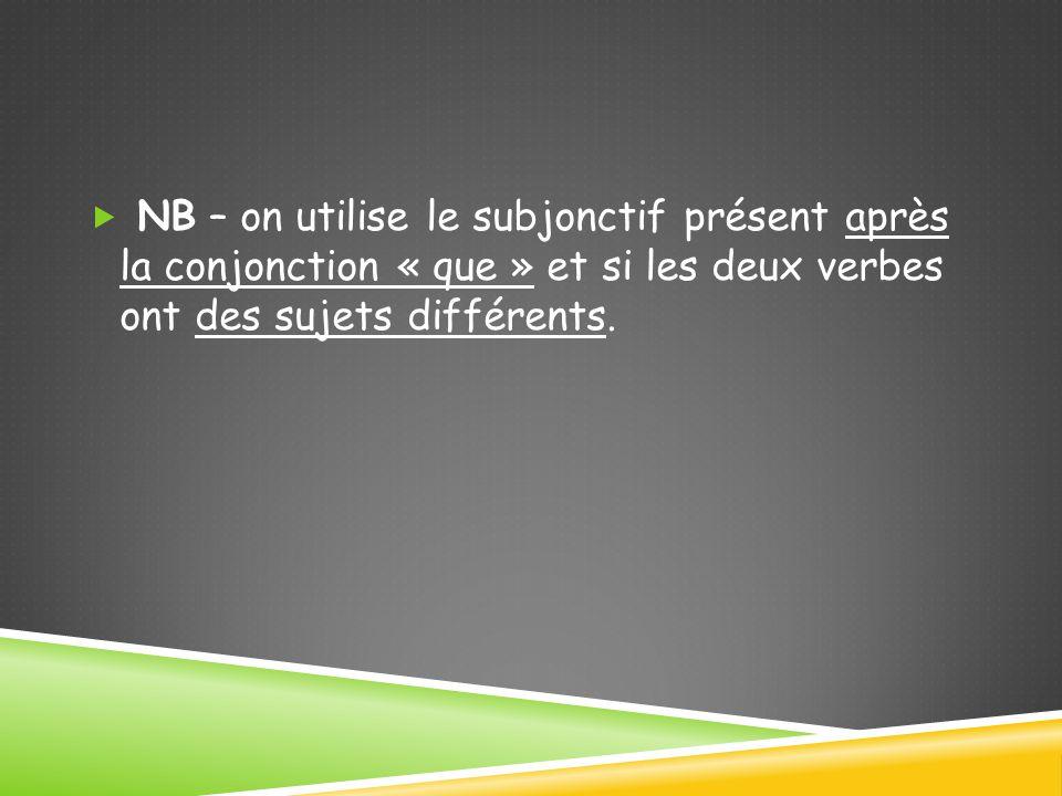  NB – on utilise le subjonctif présent après la conjonction « que » et si les deux verbes ont des sujets différents.
