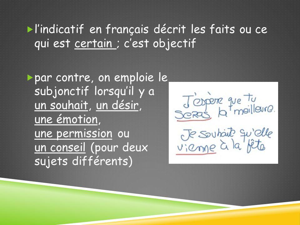  l'indicatif en français décrit les faits ou ce qui est certain ; c'est objectif  par contre, on emploie le subjonctif lorsqu'il y a un souhait, un désir, une émotion, une permission ou un conseil (pour deux sujets différents)