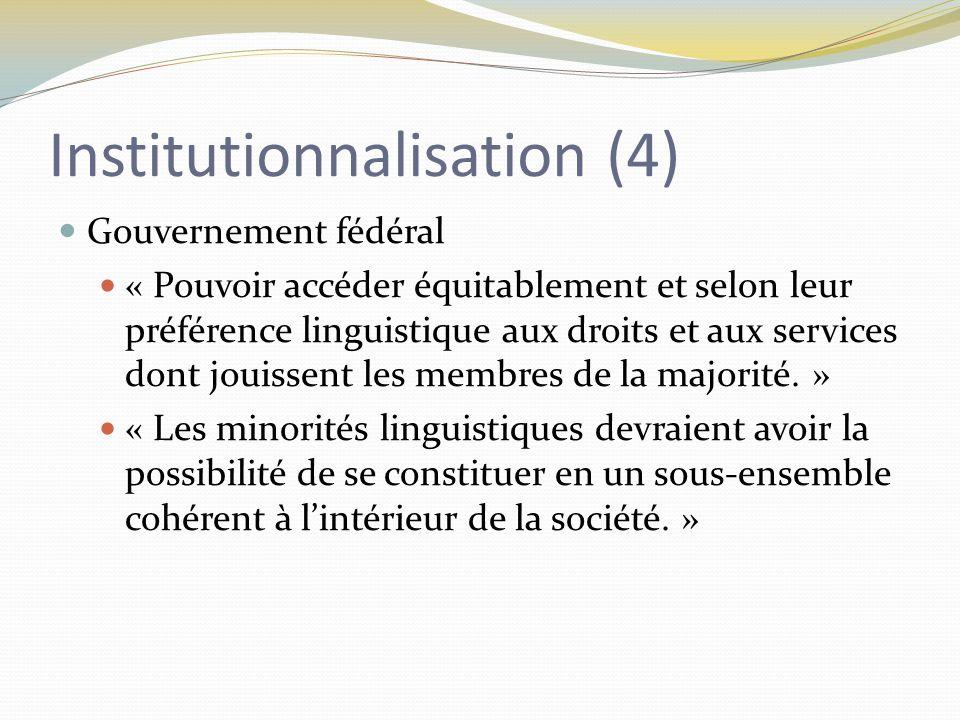 Institutionnalisation (4) Gouvernement fédéral « Pouvoir accéder équitablement et selon leur préférence linguistique aux droits et aux services dont jouissent les membres de la majorité.