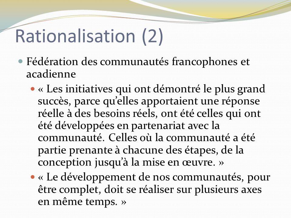Rationalisation (2) Fédération des communautés francophones et acadienne « Les initiatives qui ont démontré le plus grand succès, parce qu'elles apportaient une réponse réelle à des besoins réels, ont été celles qui ont été développées en partenariat avec la communauté.